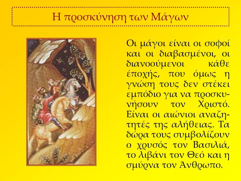 Η προσκύνηση των Μάγων Οι μάγοι είναι οι σοφοί και οι διαβασμένοι, οι διανοούμενοι κάθε έποχής, που όμως η γνώση τους δεν στέκει εμπόδιο για να προσκυ- νήσουν τον Χριστό.