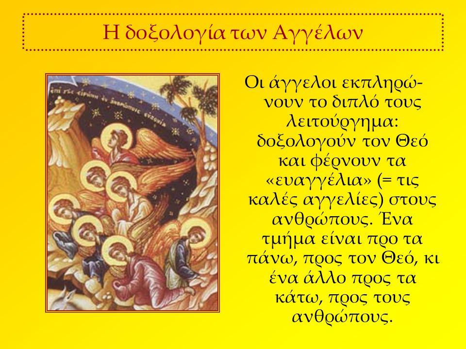 Η δοξολογία των Αγγέλων Οι άγγελοι εκπληρώ- νουν το διπλό τους λειτούργημα: δοξολογούν τον Θεό και φέρνουν τα «ευαγγέλια» (= τις καλές αγγελίες) στους ανθρώπους.