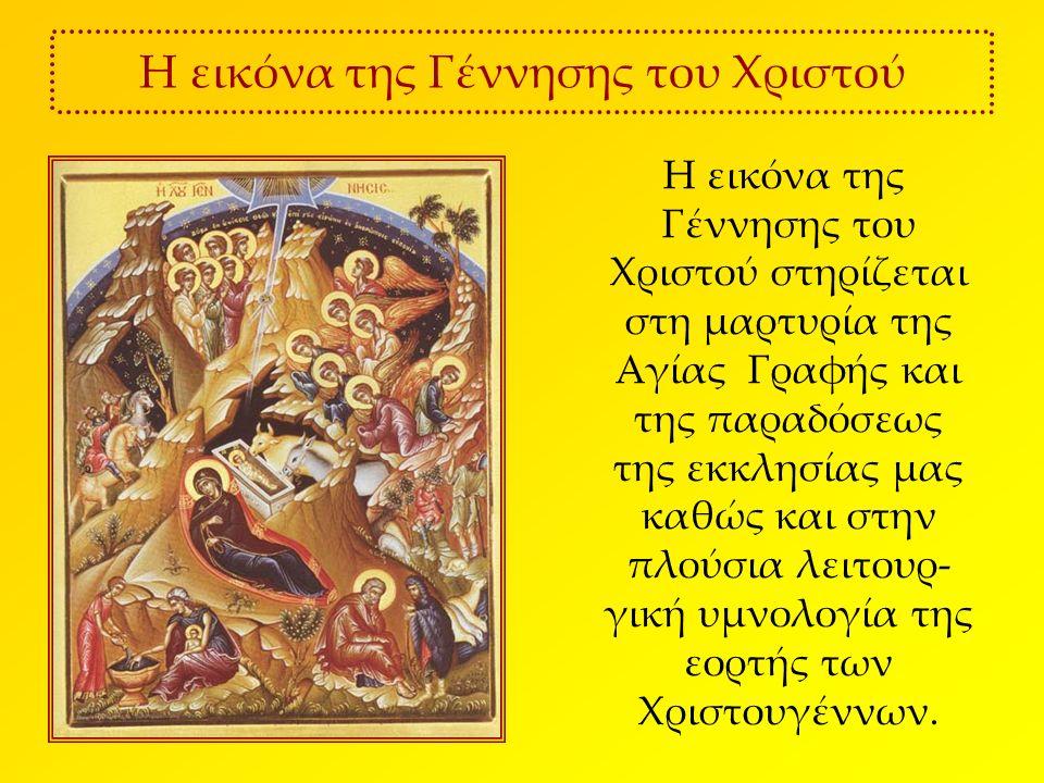 Η εικόνα της Γέννησης του Χριστού Η εικόνα της Γέννησης του Χριστού στηρίζεται στη μαρτυρία της Αγίας Γραφής και της παραδόσεως της εκκλησίας μας καθώς και στην πλούσια λειτουρ- γική υμνολογία της εορτής των Χριστουγέννων.