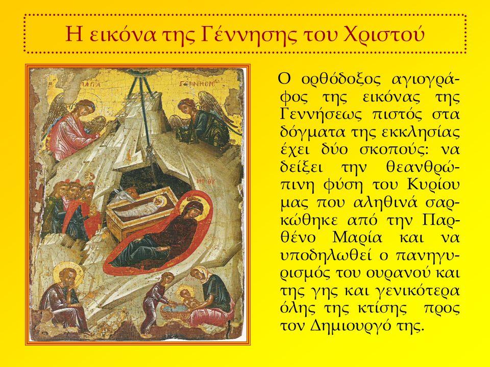 Η εικόνα της Γέννησης του Χριστού Ο ορθόδοξος αγιογρά- φος της εικόνας της Γεννήσεως πιστός στα δόγματα της εκκλησίας έχει δύο σκοπούς: να δείξει την θεανθρώ- πινη φύση του Κυρίου μας που αληθινά σαρ- κώθηκε από την Παρ- θένο Μαρία και να υποδηλωθεί ο πανηγυ- ρισμός του ουρανού και της γης και γενικότερα όλης της κτίσης προς τον Δημιουργό της.