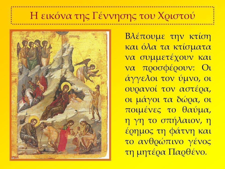 Η εικόνα της Γέννησης του Χριστού Βλέπουμε την κτίση και όλα τα κτίσματα να συμμετέχουν και να προσφέρουν: Οι άγγελοι τον ύμνο, οι ουρανοί τον αστέρα, οι μάγοι τα δώρα, οι ποιμένες το θαύμα, η γη το σπήλαιον, η έρημος τη φάτνη και το ανθρώπινο γένος τη μητέρα Παρθένο.