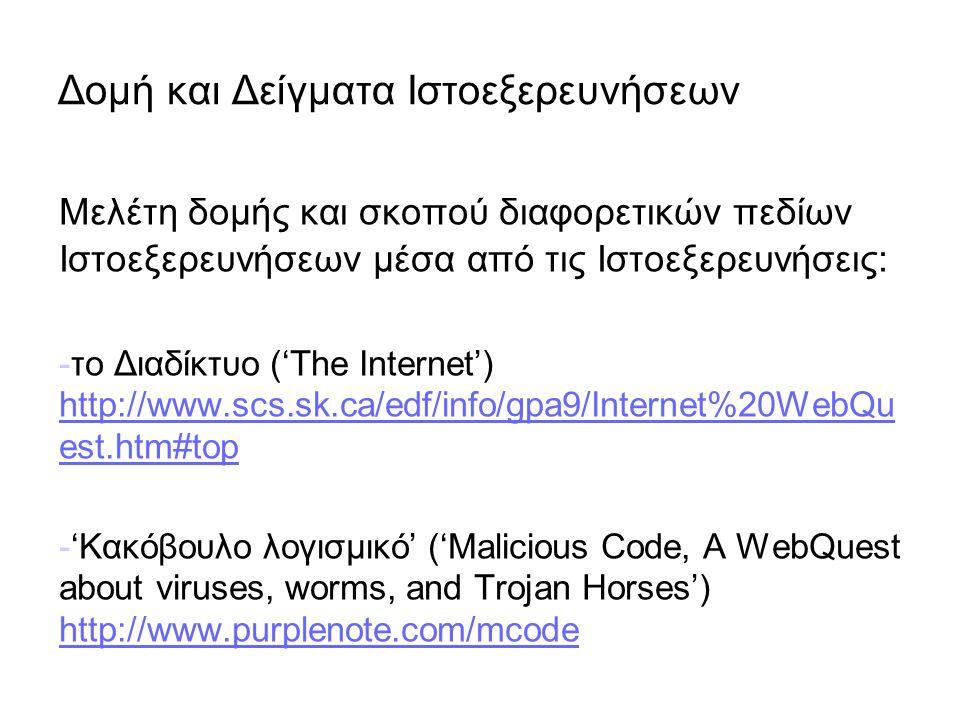 Δομή και Δείγματα Ιστοεξερευνήσεων Μελέτη δομής και σκοπού διαφορετικών πεδίων Ιστοεξερευνήσεων μέσα από τις Ιστοεξερευνήσεις: -το Διαδίκτυο ('The Internet') http://www.scs.sk.ca/edf/info/gpa9/Internet%20WebQu est.htm#top http://www.scs.sk.ca/edf/info/gpa9/Internet%20WebQu est.htm#top -'Κακόβουλο λογισμικό' ('Malicious Code, A WebQuest about viruses, worms, and Trojan Horses') http://www.purplenote.com/mcode http://www.purplenote.com/mcode