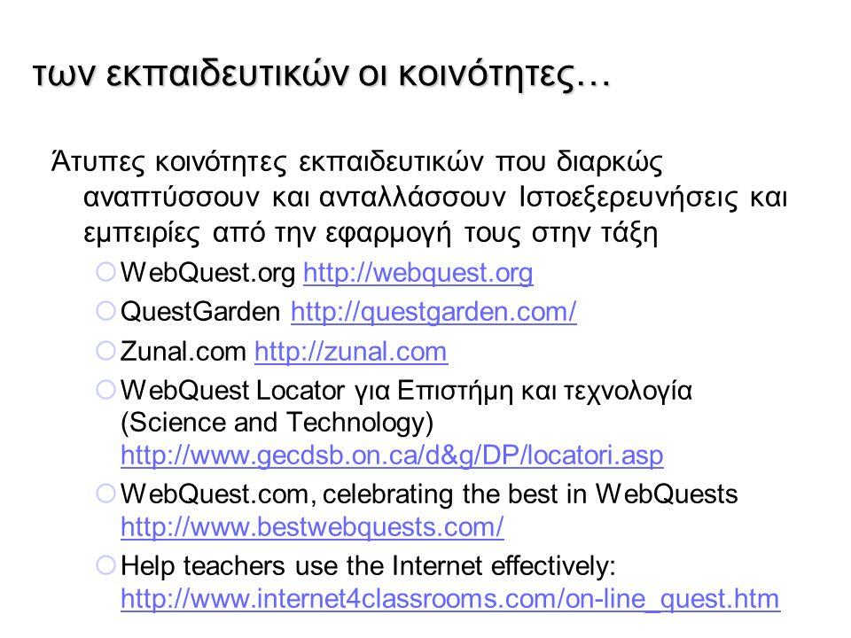 των εκπαιδευτικών οι κοινότητες… Άτυπες κοινότητες εκπαιδευτικών που διαρκώς αναπτύσσουν και ανταλλάσσουν Ιστοεξερευνήσεις και εμπειρίες από την εφαρμογή τους στην τάξη  WebQuest.org http://webquest.orghttp://webquest.org  QuestGarden http://questgarden.com/http://questgarden.com/  Zunal.com http://zunal.comhttp://zunal.com  WebQuest Locator για Επιστήμη και τεχνολογία (Science and Technology) http://www.gecdsb.on.ca/d&g/DP/locatori.asp http://www.gecdsb.on.ca/d&g/DP/locatori.asp  WebQuest.com, celebrating the best in WebQuests http://www.bestwebquests.com/ http://www.bestwebquests.com/  Help teachers use the Internet effectively: http://www.internet4classrooms.com/on-line_quest.htm http://www.internet4classrooms.com/on-line_quest.htm
