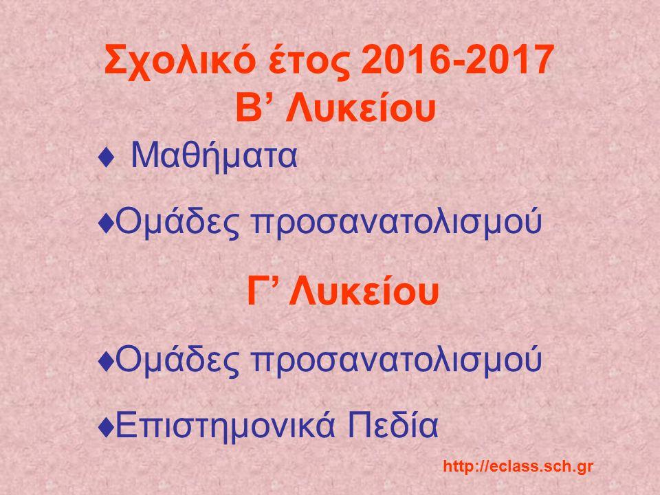 Σχολικό έτος 2016-2017 B' Λυκείου  Μαθήματα  Ομάδες προσανατολισμού Γ' Λυκείου  Ομάδες προσανατολισμού  Επιστημονικά Πεδία http://eclass.sch.gr