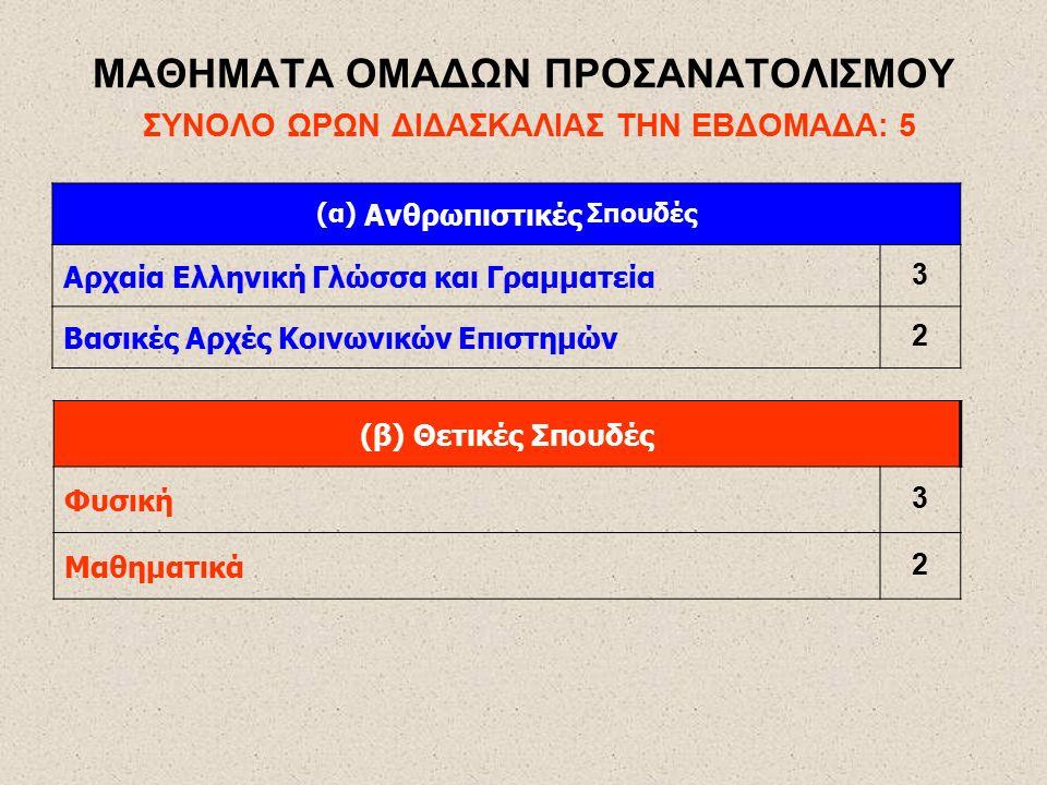 ΜΑΘΗΜΑΤΑ ΟΜΑΔΩΝ ΠΡΟΣΑΝΑΤΟΛΙΣΜΟΥ ΣΥΝΟΛΟ ΩΡΩΝ ΔΙΔΑΣΚΑΛΙΑΣ ΤΗΝ ΕΒΔΟΜΑΔΑ: 5 (α) Ανθρωπιστικές Σπουδές Αρχαία Ελληνική Γλώσσα και Γραμματεία 3 Βασικές Αρχές Κοινωνικών Επιστημών 2 (β) Θετικές Σπουδές Φυσική 3 Μαθηματικά 2