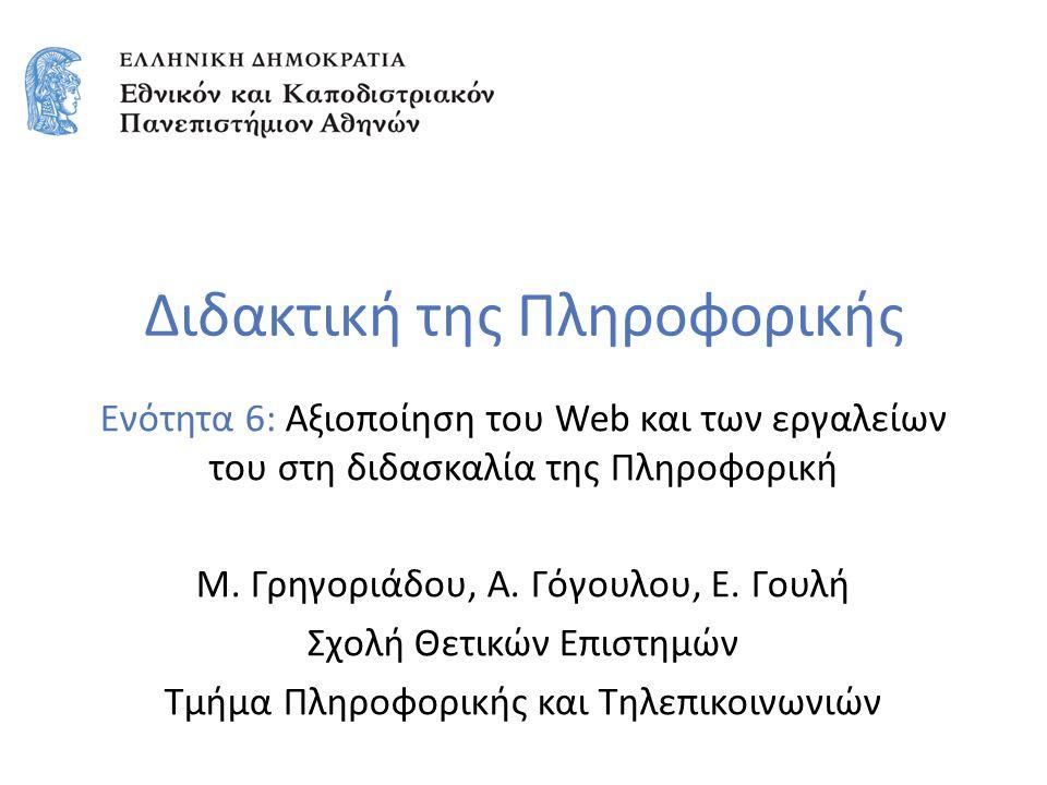 Διδακτική της Πληροφορικής Ενότητα 6: Αξιοποίηση του Web και των εργαλείων του στη διδασκαλία της Πληροφορική Μ. Γρηγοριάδου, Α. Γόγουλου, Ε. Γουλή Σχ