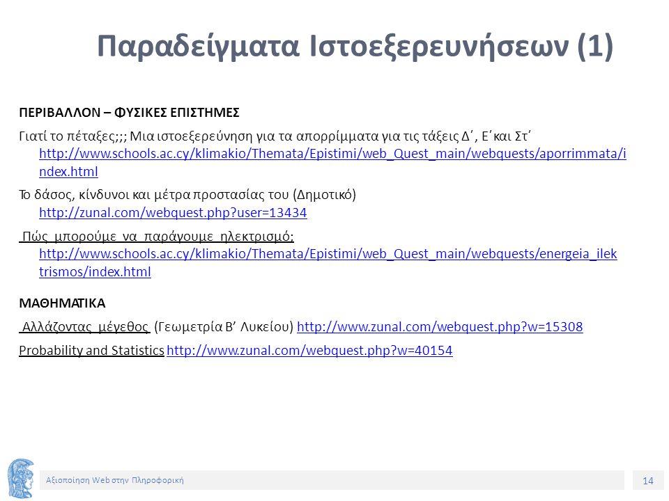 14 Αξιοποίηση Web στην Πληροφορική Παραδείγματα Ιστοεξερευνήσεων (1) ΠΕΡΙΒΑΛΛΟΝ – ΦΥΣΙΚΕΣ ΕΠΙΣΤΗΜΕΣ Γιατί το πέταξες;;; Μια ιστοεξερεύνηση για τα απορρίμματα για τις τάξεις Δ΄, Ε΄και Στ΄ http://www.schools.ac.cy/klimakio/Themata/Epistimi/web_Quest_main/webquests/apor im ata/i ndex.html Το δάσος, κίνδυνοι και μέτρα προστασίας του (Δημοτικό) http://zunal.com/webquest.php user=13434 Πώς μπορούμε να παράγουμε ηλεκτρισμό; http://www.schools.ac.cy/klimakio/Themata/Epistimi/web_Quest_main/webquests/energeia_ilek trismos/index.html http://www.schools.ac.cy/klimakio/Themata/Epistimi/web_Quest_main/webquests/energeia_ilek trismos/index.html ΜΑΘΗΜΑΤΙΚΑ Αλλάζοντας μέγεθος (Γεωμετρία Β' Λυκείου) http://www.zunal.com/webquest.php w=15308http://www.zunal.com/webquest.php w=15308 Probability and Statistics http://www.zunal.com/webquest.php w=40154http://www.zunal.com/webquest.php w=40154