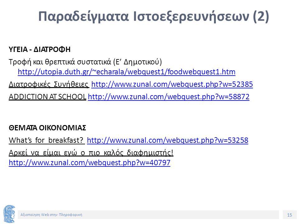15 Αξιοποίηση Web στην Πληροφορική Παραδείγματα Ιστοεξερευνήσεων (2) ΥΓΕΙΑ - ΔΙΑΤΡΟΦΗ Τροφή και θρεπτικά συστατικά (Ε' Δημοτικού) http://utopia.duth.gr/~echarala/webquest1/foodwebquest1.htm Διατροφικές Συνήθειες http://www.zunal.com/webquest.php w=52385http://www.zunal.com/webquest.php w=52385 ADDICTION AT SCHOOL http://www.zunal.com/webquest.php w=58872http://www.zunal.com/webquest.php w=58872 ΘΕΜΑΤΑ ΟΙΚΟΝΟΜΙΑΣ What's for breakfast.