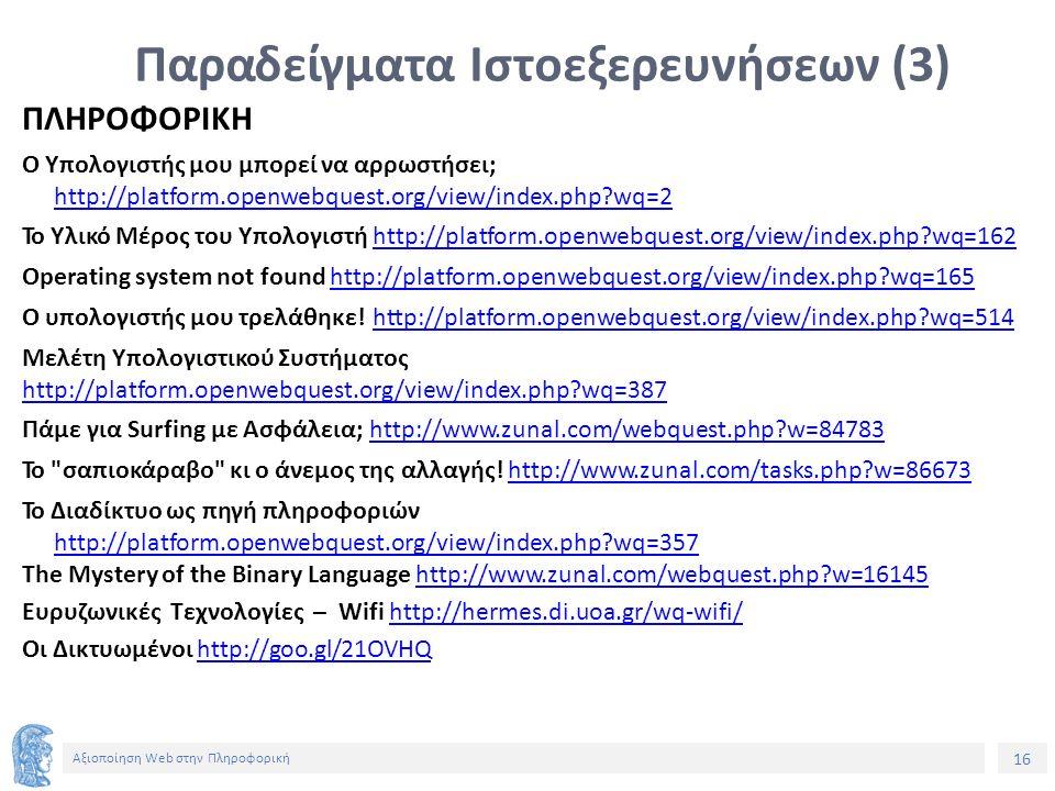 16 Αξιοποίηση Web στην Πληροφορική Παραδείγματα Ιστοεξερευνήσεων (3) ΠΛΗΡΟΦΟΡΙΚΗ Ο Υπολογιστής μου μπορεί να αρρωστήσει; http://platform.openwebquest.org/view/index.php?wq=2 To Υλικό Μέρος του Υπολογιστή http://platform.openwebquest.org/view/index.php?wq=162http://platform.openwebquest.org/view/index.php?wq=162 Operating system not found http://platform.openwebquest.org/view/index.php?wq=165http://platform.openwebquest.org/view/index.php?wq=165 Ο υπολογιστής μου τρελάθηκε.