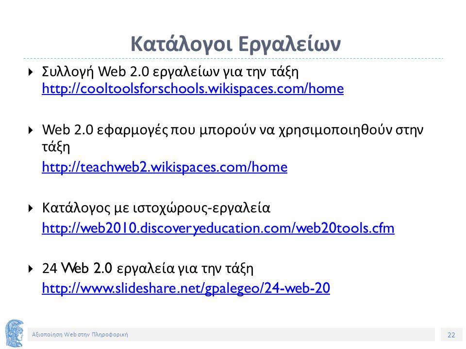 22 Αξιοποίηση Web στην Πληροφορική Κατάλογοι Εργαλείων  Συλλογή Web 2.0 εργαλείων για την τάξη http://coolto lsforschools.wikispaces.com/home  Web 2.0 εφαρμογές που μπορούν να χρησιμοποιηθούν στην τάξη http://teachweb2.wikispaces.com/home  Κατάλογος με ιστοχώρους-εργαλεία http://web2010.discoveryeducation.com/web20tools.cfm  24 Web 2.0 εργαλεία για την τάξη http://ww.slideshare.net/gpalegeo/24-web-20