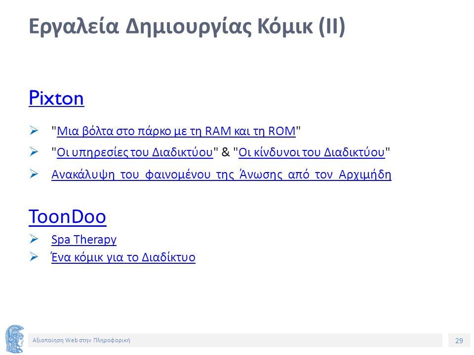 29 Αξιοποίηση Web στην Πληροφορική Εργαλεία Δημιουργίας Κόμικ (ΙΙ) Pixton  Μια βόλτα στο πάρκο με τη RAM και τη ROM Μια βόλτα στο πάρκο με τη RAM και τη ROM  Οι υπηρεσίες του Διαδικτύου & Οι κίνδυνοι του Διαδικτύου Οι υπηρεσίες του ΔιαδικτύουΟι κίνδυνοι του Διαδικτύου  Ανακάλυψη του φαινομένου της Άνωσης από τον Αρχιμήδη Ανακάλυψη του φαινομένου της Άνωσης από τον Αρχιμήδη ToonDoo  Spa Therapy Spa Therapy  Ένα κόμικ για το Διαδίκτυο Ένα κόμικ για το Διαδίκτυο