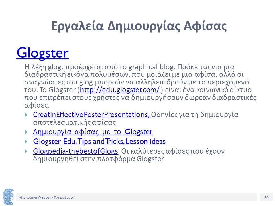 30 Αξιοποίηση Web στην Πληροφορική Εργαλεία Δημιουργίας Αφίσας Glogster Η λέξη glog, προέρχεται από το graphical blog. Πρόκειται για μια διαδραστική ε