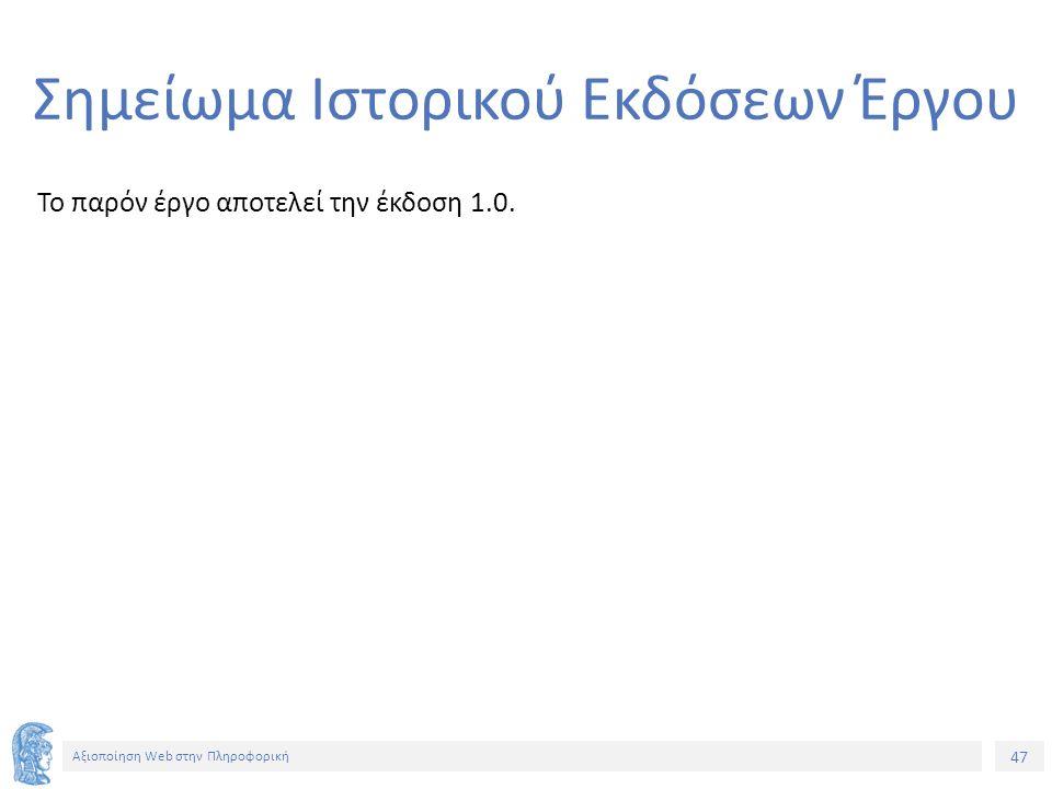 47 Αξιοποίηση Web στην Πληροφορική Σημείωμα Ιστορικού Εκδόσεων Έργου Το παρόν έργο αποτελεί την έκδοση 1.0.