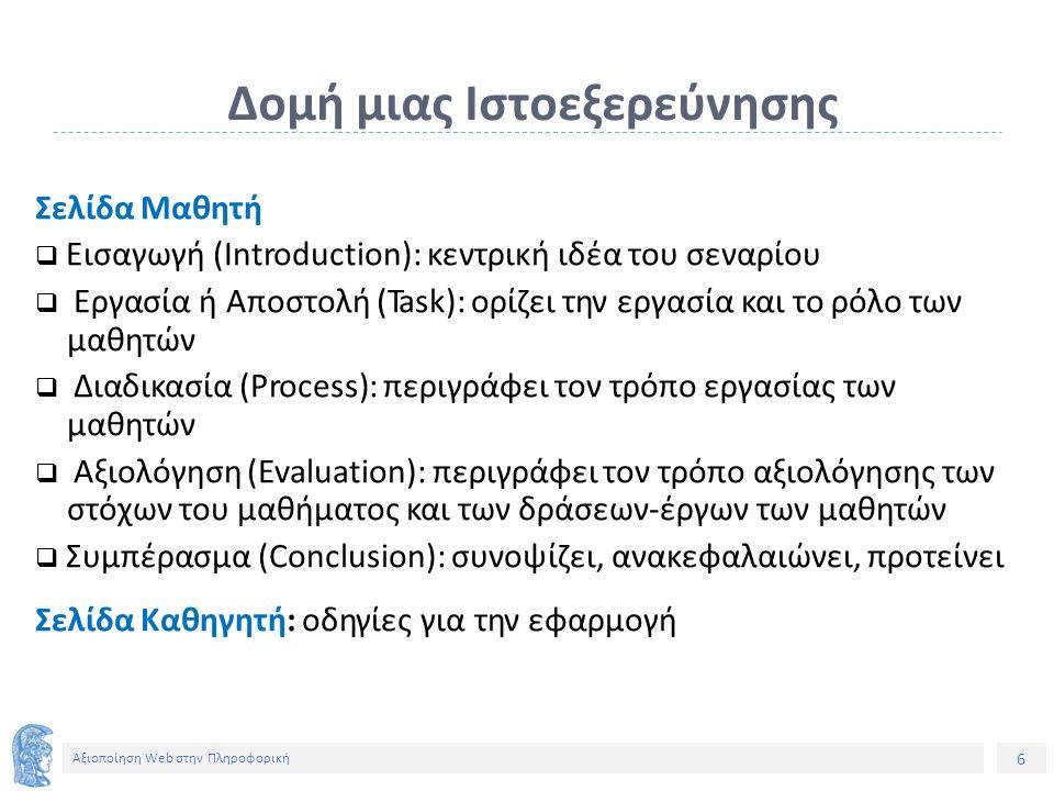 6 Αξιοποίηση Web στην Πληροφορική Δομή μιας Ιστοεξερεύνησης Σελίδα Μαθητή  Εισαγωγή (Introduction): κεντρική ιδέα του σεναρίου  Εργασία ή Αποστολή (Task): ορίζει την εργασία και το ρόλο των μαθητών  Διαδικασία (Process): περιγράφει τον τρόπο εργασίας των μαθητών  Αξιολόγηση (Evaluation): περιγράφει τον τρόπο αξιολόγησης των στόχων του μαθήματος και των δράσεων-έργων των μαθητών  Συμπέρασμα (Conclusion): συνοψίζει, ανακεφαλαιώνει, προτείνει Σελίδα Καθηγητή: οδηγίες για την εφαρμογή
