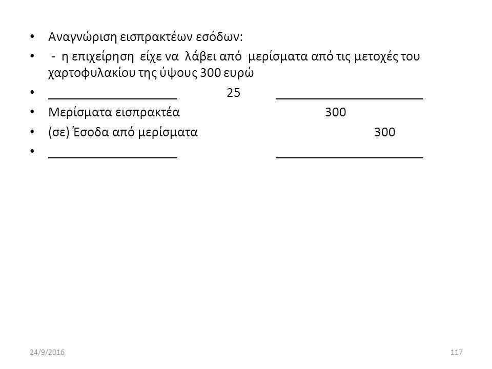 Αναγνώριση εισπρακτέων εσόδων: - η επιχείρηση είχε να λάβει από μερίσματα από τις μετοχές του χαρτοφυλακίου της ύψους 300 ευρώ 25 Μερίσματα εισπρακτέα300 (σε) Έσοδα από μερίσματα300 24/9/2016117