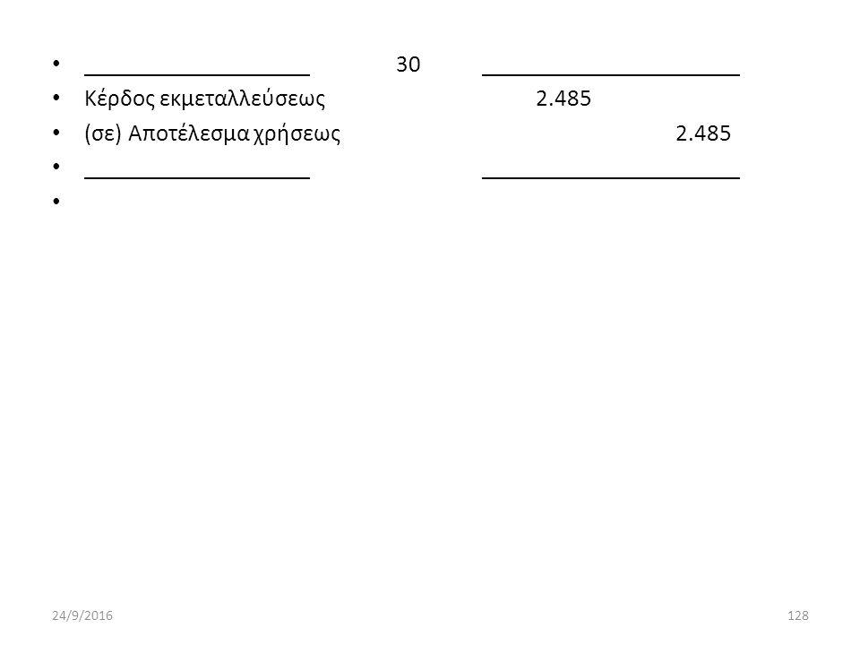 30 Κέρδος εκμεταλλεύσεως 2.485 (σε) Αποτέλεσμα χρήσεως 2.485 24/9/2016128