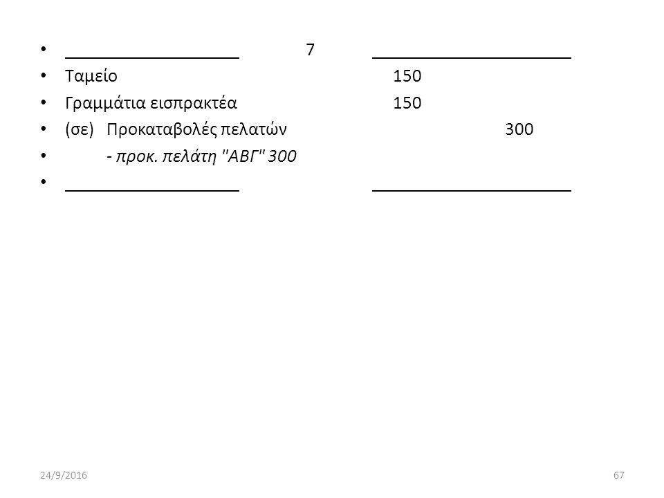 7 Ταμείο 150 Γραμμάτια εισπρακτέα 150 (σε) Προκαταβολές πελατών300 - προκ.