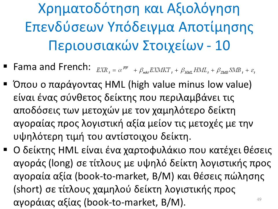 Χρηματοδότηση και Αξιολόγηση Επενδύσεων Υπόδειγμα Αποτίμησης Περιουσιακών Στοιχείων - 10  Fama and French:  Όπου ο παράγοντας HML (high value minus low value) είναι ένας σύνθετος δείκτης που περιλαμβάνει τις αποδόσεις των μετοχών με τον χαμηλότερο δείκτη αγοραίας προς λογιστική αξία μείον τις μετοχές με την υψηλότερη τιμή του αντίστοιχου δείκτη.