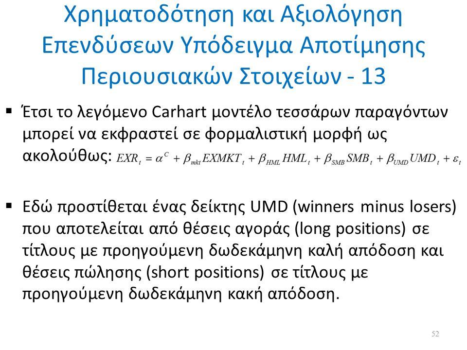 Χρηματοδότηση και Αξιολόγηση Επενδύσεων Υπόδειγμα Αποτίμησης Περιουσιακών Στοιχείων - 13  Έτσι το λεγόμενο Carhart μοντέλο τεσσάρων παραγόντων μπορεί να εκφραστεί σε φορμαλιστική μορφή ως ακολούθως:  Εδώ προστίθεται ένας δείκτης UMD (winners minus losers) που αποτελείται από θέσεις αγοράς (long positions) σε τίτλους με προηγούμενη δωδεκάμηνη καλή απόδοση και θέσεις πώλησης (short positions) σε τίτλους με προηγούμενη δωδεκάμηνη κακή απόδοση.