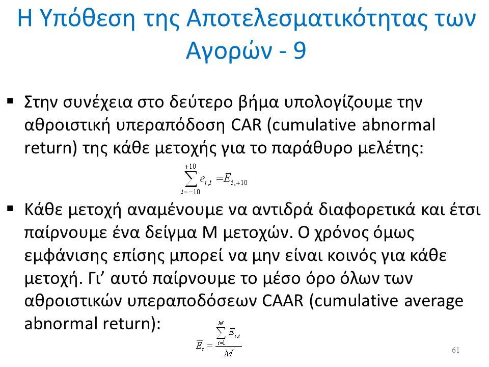 Η Υπόθεση της Αποτελεσματικότητας των Αγορών - 9  Στην συνέχεια στο δεύτερο βήμα υπολογίζουμε την αθροιστική υπεραπόδοση CAR (cumulative abnormal return) της κάθε μετοχής για το παράθυρο μελέτης:  Κάθε μετοχή αναμένουμε να αντιδρά διαφορετικά και έτσι παίρνουμε ένα δείγμα Μ μετοχών.