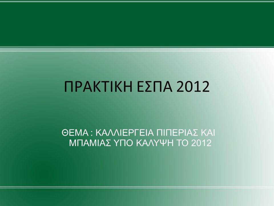 ΠΡΑΚΤΙΚΗ ΕΣΠΑ 2012 ΘΕΜΑ : ΚΑΛΛΙΕΡΓΕΙΑ ΠΙΠΕΡΙΑΣ ΚΑΙ ΜΠΑΜΙΑΣ ΥΠΟ ΚΑΛΥΨΗ TO 2012