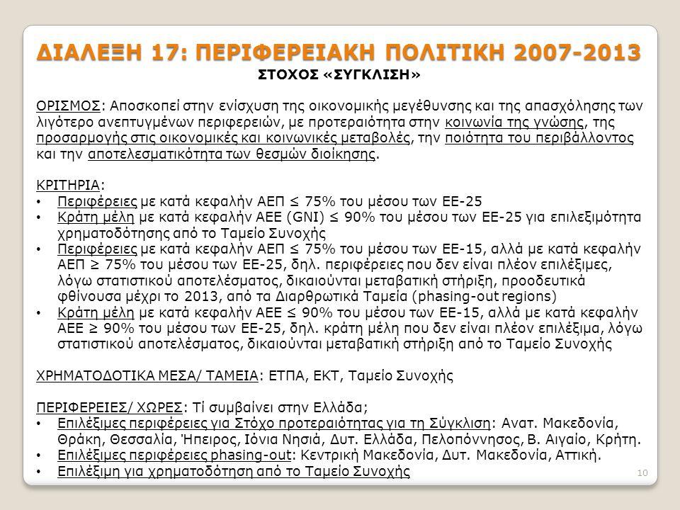 10 ΔΙΑΛΕΞΗ 17: ΠΕΡΙΦΕΡΕΙΑΚΗ ΠΟΛΙΤΙΚΗ 2007-2013 ΣΤΟΧΟΣ «ΣΥΓΚΛΙΣΗ» ΟΡΙΣΜΟΣ: Αποσκοπεί στην ενίσχυση της οικονομικής μεγέθυνσης και της απασχόλησης των λιγότερο ανεπτυγμένων περιφερειών, με προτεραιότητα στην κοινωνία της γνώσης, της προσαρμογής στις οικονομικές και κοινωνικές μεταβολές, την ποιότητα του περιβάλλοντος και την αποτελεσματικότητα των θεσμών διοίκησης.