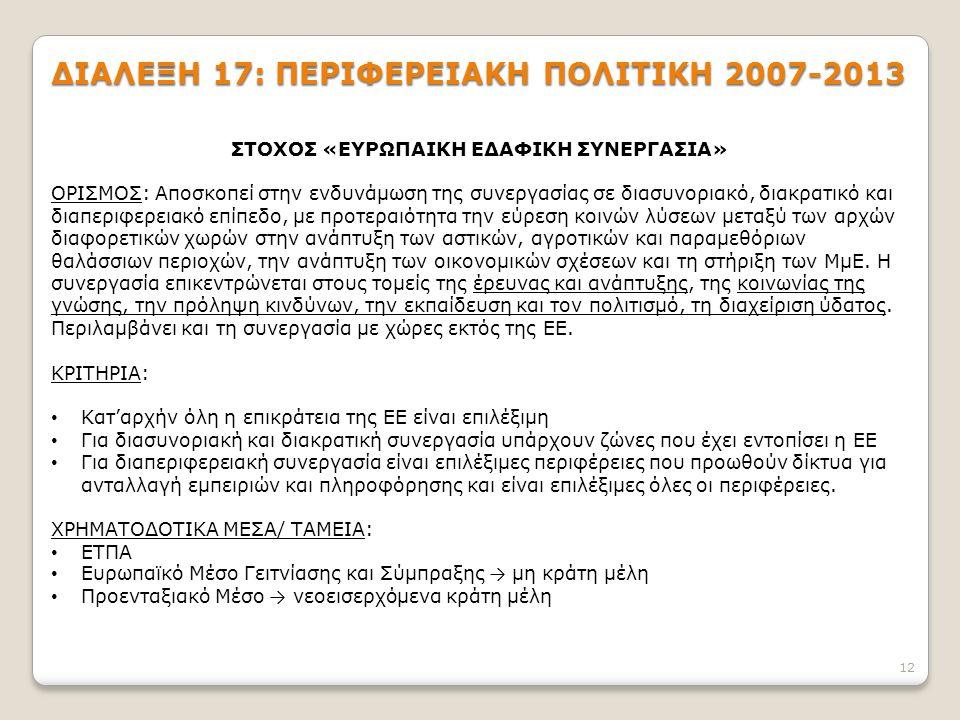 12 ΔΙΑΛΕΞΗ 17: ΠΕΡΙΦΕΡΕΙΑΚΗ ΠΟΛΙΤΙΚΗ 2007-2013 ΣΤΟΧΟΣ «ΕΥΡΩΠΑΙΚΗ ΕΔΑΦΙΚΗ ΣΥΝΕΡΓΑΣΙΑ» ΟΡΙΣΜΟΣ: Αποσκοπεί στην ενδυνάμωση της συνεργασίας σε διασυνοριακό, διακρατικό και διαπεριφερειακό επίπεδο, με προτεραιότητα την εύρεση κοινών λύσεων μεταξύ των αρχών διαφορετικών χωρών στην ανάπτυξη των αστικών, αγροτικών και παραμεθόριων θαλάσσιων περιοχών, την ανάπτυξη των οικονομικών σχέσεων και τη στήριξη των ΜμΕ.