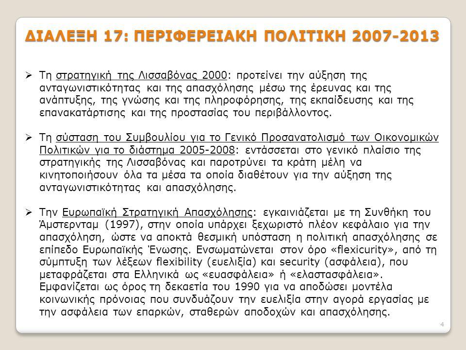 4 ΔΙΑΛΕΞΗ 17: ΠΕΡΙΦΕΡΕΙΑΚΗ ΠΟΛΙΤΙΚΗ 2007-2013  Τη στρατηγική της Λισσαβόνας 2000: προτείνει την αύξηση της ανταγωνιστικότητας και της απασχόλησης μέσω της έρευνας και της ανάπτυξης, της γνώσης και της πληροφόρησης, της εκπαίδευσης και της επανακατάρτισης και της προστασίας του περιβάλλοντος.
