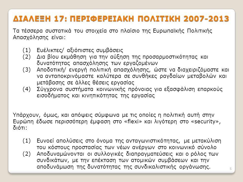 5 ΔΙΑΛΕΞΗ 17: ΠΕΡΙΦΕΡΕΙΑΚΗ ΠΟΛΙΤΙΚΗ 2007-2013 Τα τέσσερα συστατικά του στοιχεία στο πλαίσιο της Ευρωπαϊκής Πολιτικής Απασχόλησης είναι: (1)Ευέλικτες/ αξιόπιστες συμβάσεις (2)Δια βίου εκμάθηση για την αύξηση της προσαρμοστικότητας και δυνατότητας απασχόλησης των εργαζομένων (3)Αποδοτική/ ενεργή πολιτική απασχόλησης, ώστε να διαχειριζόμαστε και να ανταποκρινόμαστε καλύτερα σε συνθήκες ραγδαίων μεταβολών και μετάβασης σε άλλες θέσεις εργασίας (4)Σύγχρονα συστήματα κοινωνικής πρόνοιας για εξασφάλιση επαρκούς εισοδήματος και κινητικότητας της εργασίας Υπάρχουν, όμως, και απόψεις σύμφωνα με τις οποίες η πολιτική αυτή στην Ευρώπη έδωσε περισσότερη έμφαση στο «flexi» και λιγότερη στο «security», διότι: (1)Ευνοεί απολύσεις στο όνομα της ανταγωνιστικότητας, με μετακύλιση του κόστους προστασίας των νέων ανέργων στο κοινωνικό σύνολο (2)Αποδυναμώνονται οι συλλογικές διαπραγματεύσεις και ο ρόλος των συνδικάτων, με την επέκταση των ατομικών συμβάσεων και την αποδυνάμωση της δυνατότητας της συνδικαλιστικής οργάνωσης.