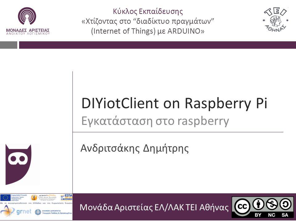DIYiotClient on Raspberry Pi Εγκατάσταση στο raspberry Μονάδα Αριστείας ΕΛ/ΛΑΚ ΤΕΙ Αθήνας Ανδριτσάκης Δημήτρης Κύκλος Εκπαίδευσης «Χτίζοντας στο διαδίκτυο πραγμάτων (Internet of Things) με ARDUINO»