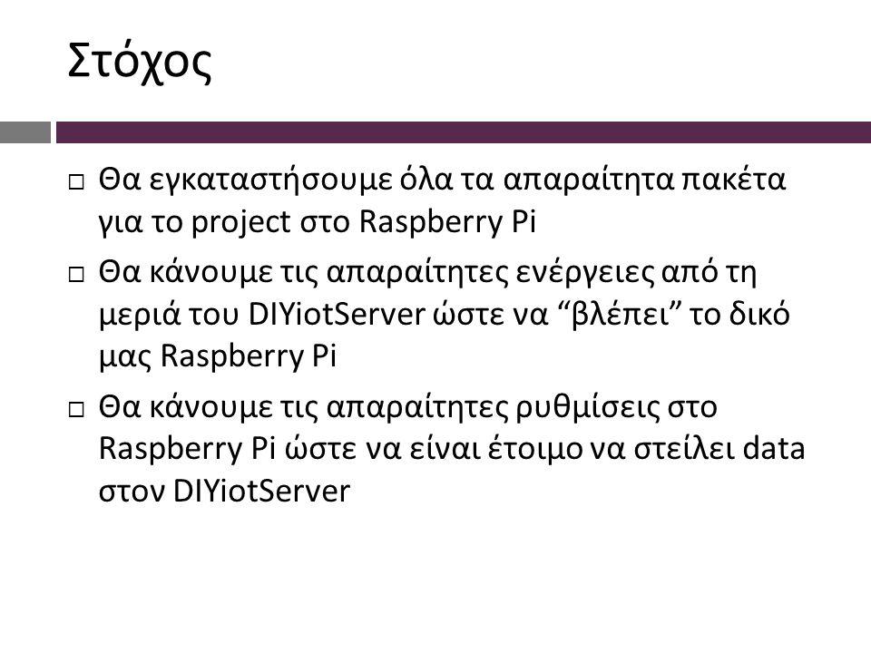 Στόχος  Θα εγκαταστήσουμε όλα τα απαραίτητα πακέτα για το project στο Raspberry Pi  Θα κάνουμε τις απαραίτητες ενέργειες από τη μεριά του DIYiotServer ώστε να βλέπει το δικό μας Raspberry Pi  Θα κάνουμε τις απαραίτητες ρυθμίσεις στο Raspberry Pi ώστε να είναι έτοιμο να στείλει data στον DIYiotServer