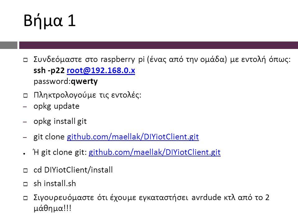 Bήμα 1  Συνδεόμαστε στο raspberry pi (ένας από την ομάδα) με εντολή όπως: ssh -p22 root@192.168.0.x password:qwertyroot@192.168.0.x  Πληκτρολογούμε τις εντολές: – opkg update – opkg install git – git clone github.com/maellak/DIYiotClient.gitgithub.com/maellak/DIYiotClient.git ● Ή git clone git: github.com/maellak/DIYiotClient.gitgithub.com/maellak/DIYiotClient.git  cd DIYiotClient/install  sh install.sh  Σιγουρευόμαστε ότι έχουμε εγκαταστήσει avrdude κτλ από το 2 μάθημα!!!