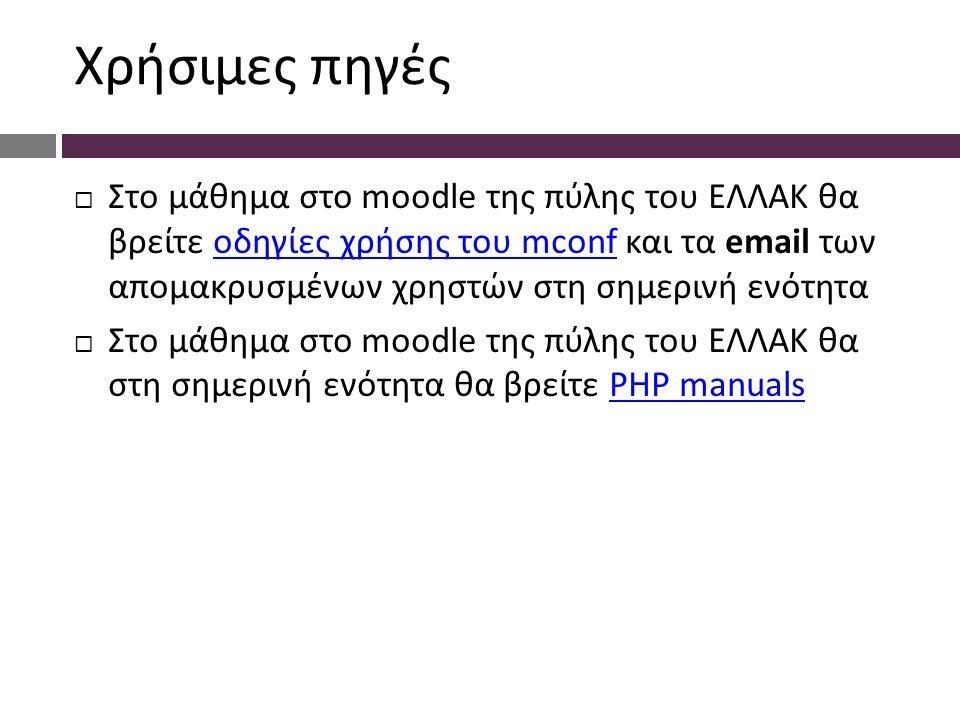 Χρήσιμες πηγές  Στο μάθημα στο moodle της πύλης του ΕΛΛΑΚ θα βρείτε οδηγίες χρήσης του mconf και τα email των απομακρυσμένων χρηστών στη σημερινή ενότηταοδηγίες χρήσης του mconf  Στο μάθημα στο moodle της πύλης του ΕΛΛΑΚ θα στη σημερινή ενότητα θα βρείτε PHP manualsPHP manuals