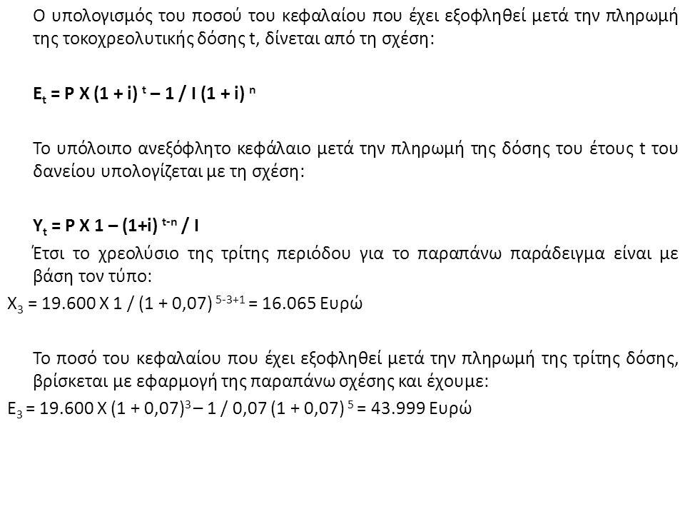 Ο υπολογισμός του ποσού του κεφαλαίου που έχει εξοφληθεί μετά την πληρωμή της τοκοχρεολυτικής δόσης t, δίνεται από τη σχέση: Ε t = P X (1 + i) t – 1 / I (1 + i) n Το υπόλοιπο ανεξόφλητο κεφάλαιο μετά την πληρωμή της δόσης του έτους t του δανείου υπολογίζεται με τη σχέση: Υ t = P X 1 – (1+i) t-n / I Έτσι το χρεολύσιο της τρίτης περιόδου για το παραπάνω παράδειγμα είναι με βάση τον τύπο: Χ 3 = 19.600 Χ 1 / (1 + 0,07) 5-3+1 = 16.065 Ευρώ Το ποσό του κεφαλαίου που έχει εξοφληθεί μετά την πληρωμή της τρίτης δόσης, βρίσκεται με εφαρμογή της παραπάνω σχέσης και έχουμε: Ε 3 = 19.600 Χ (1 + 0,07) 3 – 1 / 0,07 (1 + 0,07) 5 = 43.999 Ευρώ