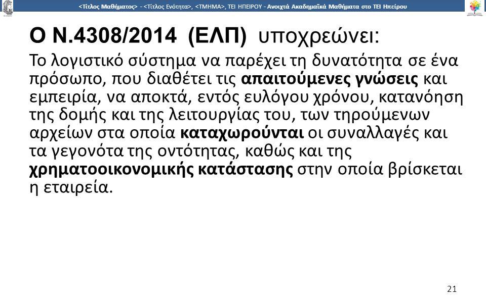 2121 -,, ΤΕΙ ΗΠΕΙΡΟΥ - Ανοιχτά Ακαδημαϊκά Μαθήματα στο ΤΕΙ Ηπείρου 21 O N.4308/2014 (ΕΛΠ) υποχρεώνει: Το λογιστικό σύστημα να παρέχει τη δυνατότητα σε