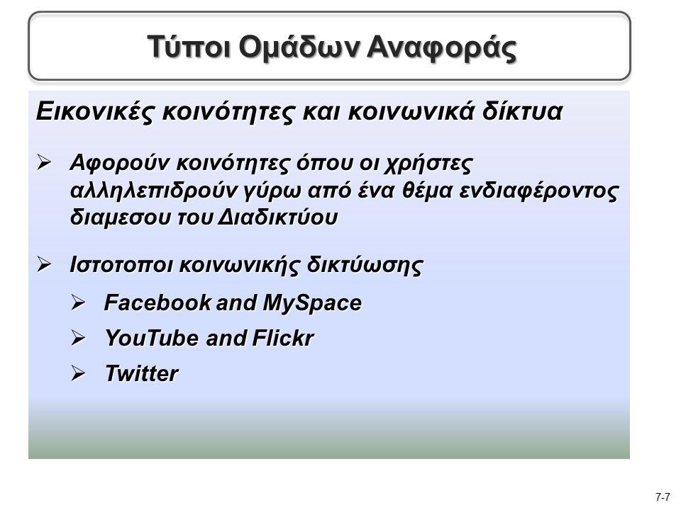 Εικονικές κοινότητες και κοινωνικά δίκτυα  Αφορούν κοινότητες όπου οι χρήστες αλληλεπιδρούν γύρω από ένα θέμα ενδιαφέροντος διαμεσου του Διαδικτύου  Ιστοτοποι κοινωνικής δικτύωσης  Facebook and MySpace  YouTube and Flickr  Twitter 7-7 Τύποι Ομάδων Αναφοράς