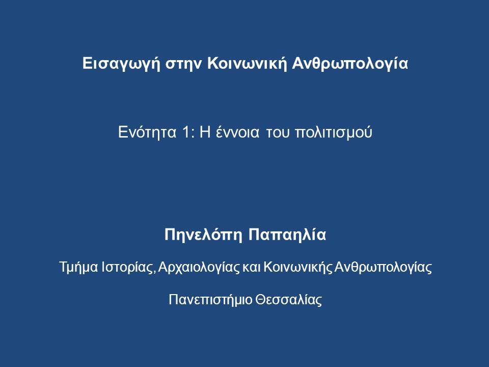 Εισαγωγή στην Κοινωνική Ανθρωπολογία Ενότητα 1: H έννοια του πολιτισμού Πηνελόπη Παπαηλία Τμήμα Ιστορίας, Αρχαιολογίας και Κοινωνικής Ανθρωπολογίας Πανεπιστήμιο Θεσσαλίας