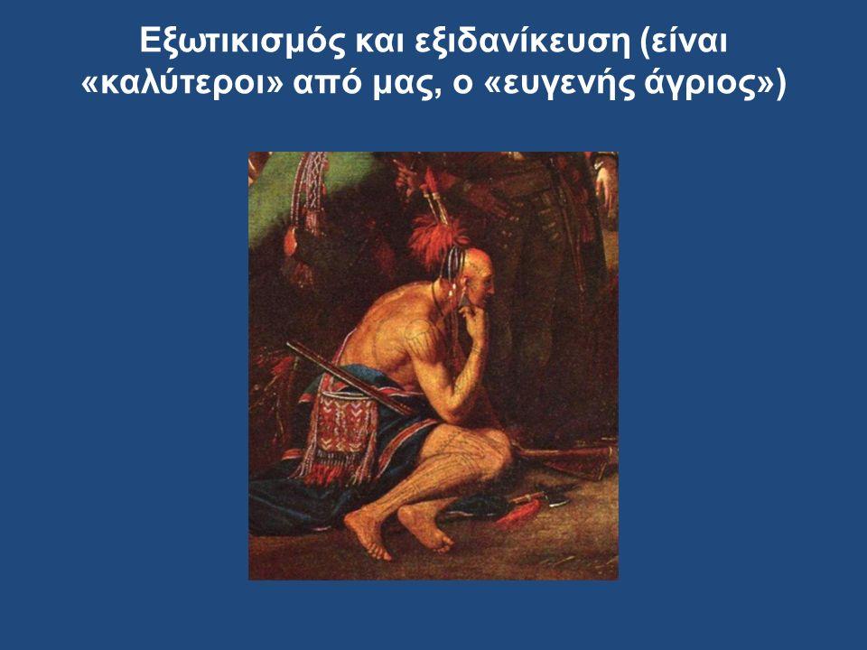 Εξωτικισμός και εξιδανίκευση (είναι «καλύτεροι» από μας, ο «ευγενής άγριος»)