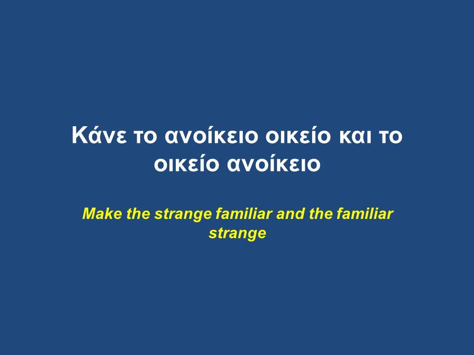 Κάνε το ανοίκειο οικείο και το οικείο ανοίκειο Make the strange familiar and the familiar strange