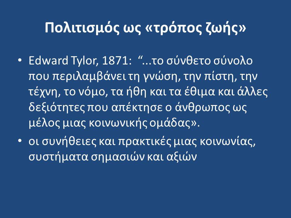 Πολιτισμός ως «τρόπος ζωής» Εdward Tylor, 1871: ...το σύνθετο σύνολο που περιλαμβάνει τη γνώση, την πίστη, την τέχνη, το νόμο, τα ήθη και τα έθιμα και άλλες δεξιότητες που απέκτησε ο άνθρωπος ως μέλος μιας κοινωνικής ομάδας».