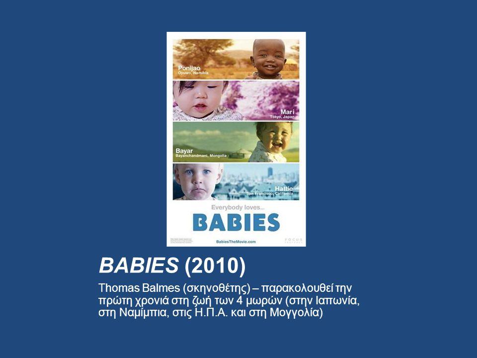 BABIES (2010) Thomas Balmes (σκηνοθέτης) – παρακολουθεί την πρώτη χρονιά στη ζωή των 4 μωρών (στην Ιαπωνία, στη Ναμίμπια, στις Η.Π.Α.