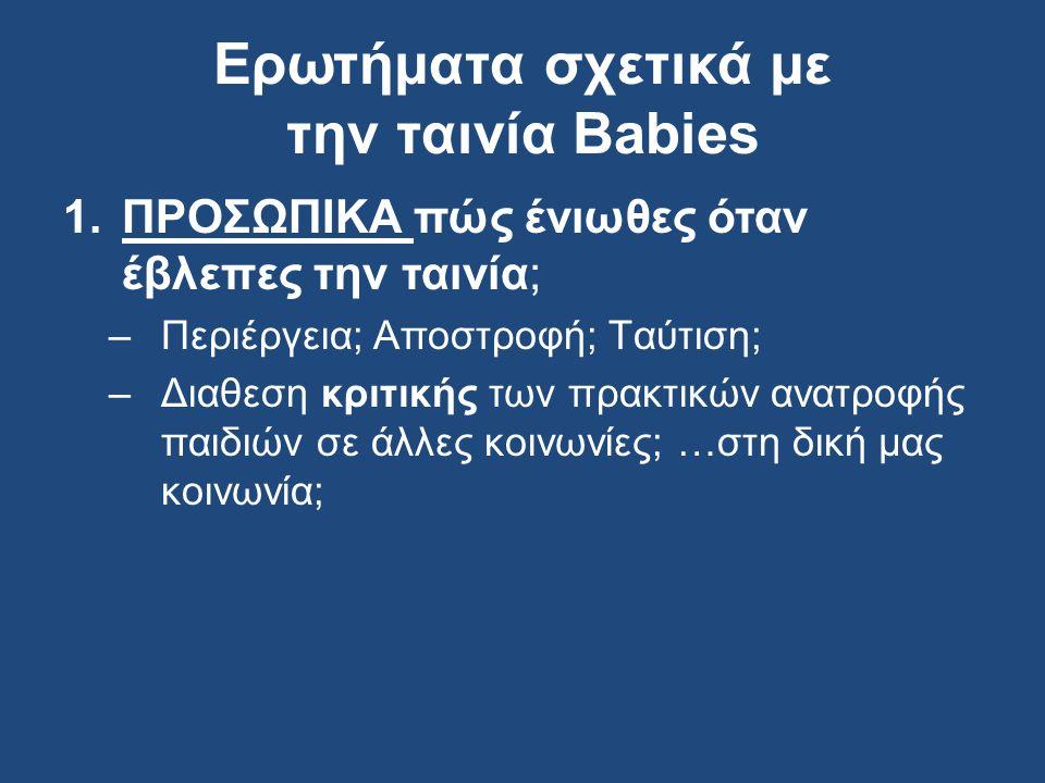 Ερωτήματα σχετικά με την ταινία Babies 1.ΠΡΟΣΩΠΙΚΑ πώς ένιωθες όταν έβλεπες την ταινία; –Περιέργεια; Αποστροφή; Tαύτιση; –Διαθεση κριτικής των πρακτικών ανατροφής παιδιών σε άλλες κοινωνίες; …στη δική μας κοινωνία;