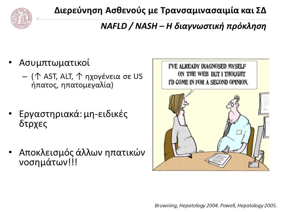 Διερεύνηση Ασθενούς με Τρανσαμινασαιμία και ΣΔ NAFLD / NASH – Η διαγνωστική πρόκληση Ασυμπτωματικοί –(–(↑ AST, ALT, ↑ ηχογένεια σε US ήπατος, ηπατομεγαλία) Εργαστηριακά: μη-ειδικές δτρχες Αποκλεισμός άλλων ηπατικών νοσημάτων!!.