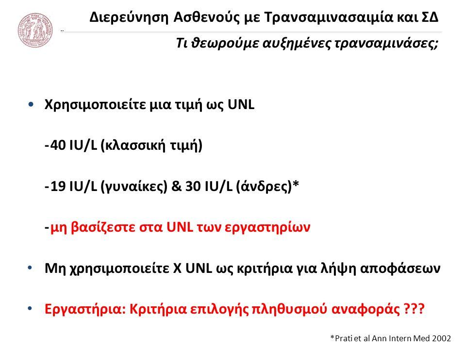 Διερεύνηση Ασθενούς με Τρανσαμινασαιμία και ΣΔ Τι θεωρούμε αυξημένες τρανσαμινάσες; *Prati et al Ann Intern Med 2002 Χρησιμοποιείτε μια τιμή ως UNL -40 IU/L (κλασσική τιμή) -19 IU/L (γυναίκες) & 30 IU/L (άνδρες)* -μη βασίζεστε στα UNL των εργαστηρίων Μη χρησιμοποιείτε X UNL ως κριτήρια για λήψη αποφάσεων Εργαστήρια: Κριτήρια επιλογής πληθυσμού αναφοράς