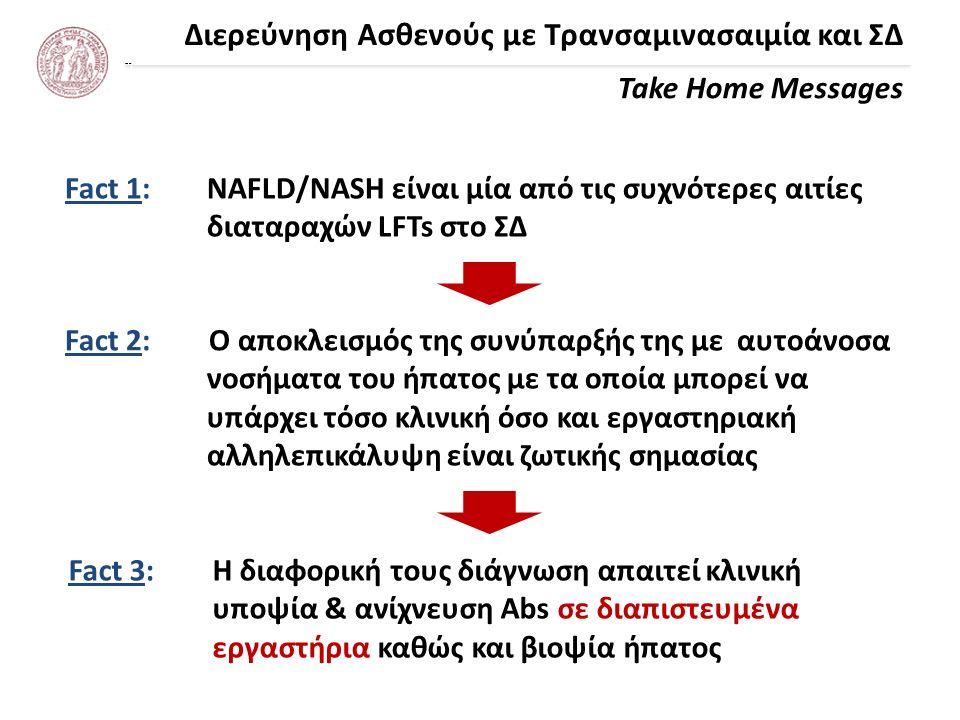 Διερεύνηση Ασθενούς με Τρανσαμινασαιμία και ΣΔ Take Home Messages 1.Η NAFLD/NASH είναι μία από τις συχνότερες αιτίες διαταραχών LFTs στο ΣΔ 2.Χρησιμοποιήστε μια τιμή τρανσαμινασών ως UNL (40 IU/L κλασική τιμή), χωρίς να βασίζεστε στα UNL των εργαστηρίων 3.Η NAFLD/NASH είναι μία σχετικά καλοήθης νόσος 4.Απαιτείται πάντα ο αποκλεισμός συνύπαρξης άλλων χρόνιων ηπατοπαθειών ή ακόμα και η παρουσία μόνο άλλης ηπατοπάθειας 5.Όλα ξεκινάνε από τη λήψη ενός καλού ιστορικού 6.Η διαφορική διάγνωση των αυτοανόσων νοσημάτων απαιτεί κλινική υποψία & ανίχνευση αυτοαντισωμάτων σε διαπιστευμένα εργαστήρια καθώς και βιοψία ήπατος