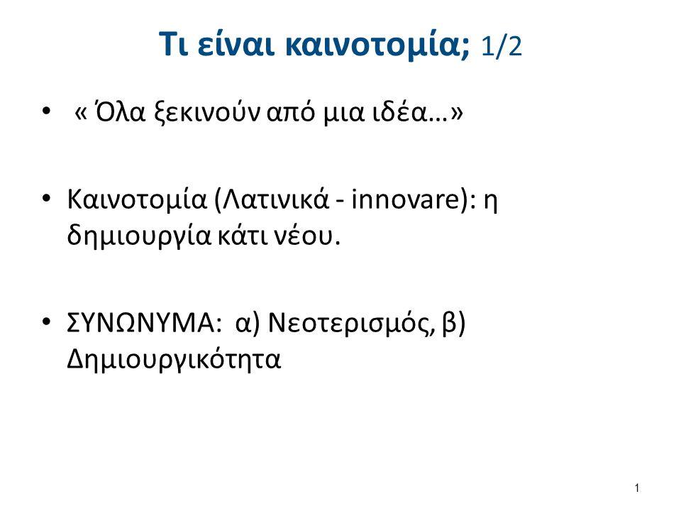 Τι είναι καινοτομία; 1/2 « Όλα ξεκινούν από μια ιδέα…» Καινοτομία (Λατινικά - innovare): η δημιουργία κάτι νέου. ΣΥΝΩΝΥΜΑ: α) Νεοτερισμός, β) Δημιουργ