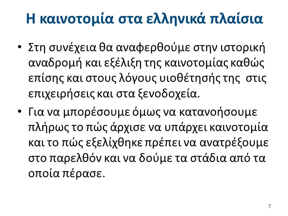 Η καινοτομία στα ελληνικά πλαίσια Στη συνέχεια θα αναφερθούμε στην ιστορική αναδρομή και εξέλιξη της καινοτομίας καθώς επίσης και στους λόγους υιοθέτη