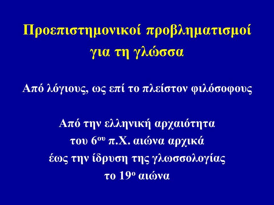 Προεπιστημονικοί προβληματισμοί για τη γλώσσα Από λόγιους, ως επί το πλείστον φιλόσοφους Από την ελληνική αρχαιότητα του 6 ου π.Χ.