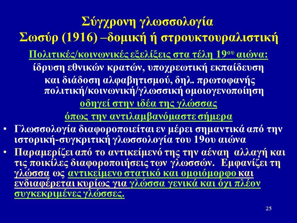 25 Σύγχρονη γλωσσολογία Σωσύρ (1916) –δομική ή στρουκτουραλιστική Πολιτικές/κοινωνικές εξελίξεις στα τέλη 19 ου αιώνα: ίδρυση εθνικών κρατών, υποχρεωτική εκπαίδευση και διάδοση αλφαβητισμού, δηλ.