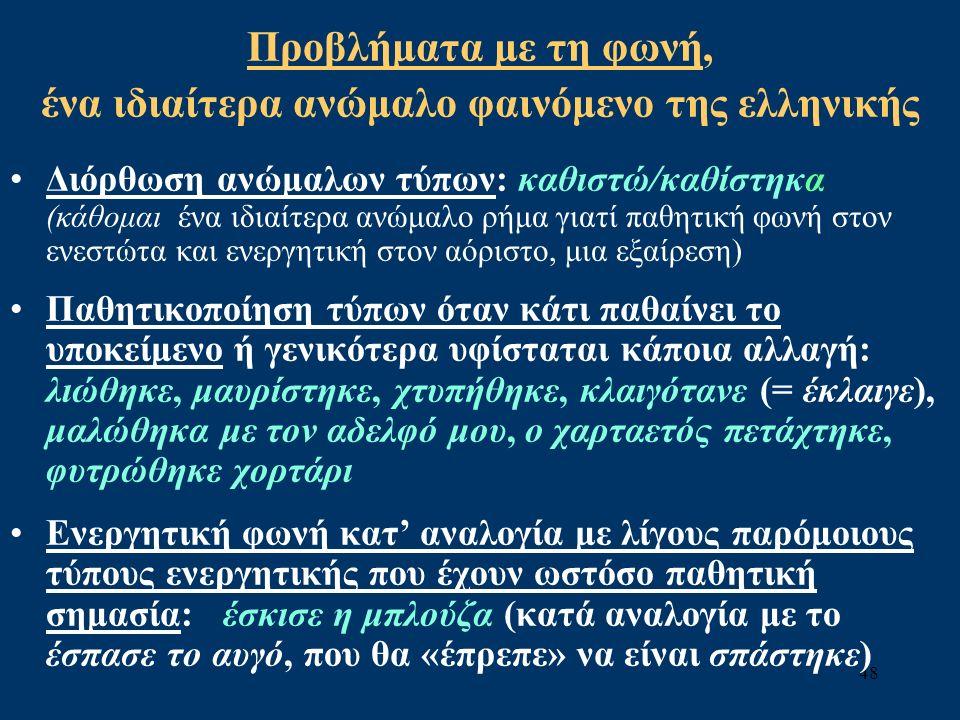 48 Προβλήματα με τη φωνή, ένα ιδιαίτερα ανώμαλο φαινόμενο της ελληνικής Διόρθωση ανώμαλων τύπων: καθιστώ/καθίστηκα (κάθομαι ένα ιδιαίτερα ανώμαλο ρήμα γιατί παθητική φωνή στον ενεστώτα και ενεργητική στον αόριστο, μια εξαίρεση) Παθητικοποίηση τύπων όταν κάτι παθαίνει το υποκείμενο ή γενικότερα υφίσταται κάποια αλλαγή: λιώθηκε, μαυρίστηκε, χτυπήθηκε, κλαιγότανε (= έκλαιγε), μαλώθηκα με τον αδελφό μου, ο χαρταετός πετάχτηκε, φυτρώθηκε χορτάρι Ενεργητική φωνή κατ' αναλογία με λίγους παρόμοιους τύπους ενεργητικής που έχουν ωστόσο παθητική σημασία: έσκισε η μπλούζα (κατά αναλογία με το έσπασε το αυγό, που θα «έπρεπε» να είναι σπάστηκε)